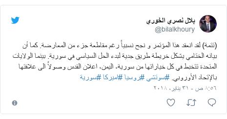 تويتر رسالة بعث بها @bilalkhoury: (تتمة) لقد انعقد هذا المؤتمر و نجح نسبياً رغم مقاطعة جزء من المعارضة. كما أن بيانه الختامي يشكل خريطة طريق جدية لبدء الحل السياسي في سورية. بينما الولايات المتحدة تتخبط في كل خياراتها من سورية، اليمن، اعلان القدس وصولاً الى علاقتها بالإتحاد الأوروبي. #سوتشي #روسيا #اميركا #سورية