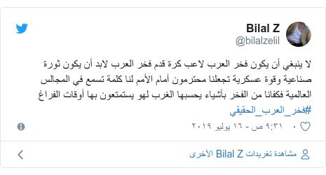 تويتر رسالة بعث بها @bilalzelil: لا ينبغي أن يكون فخر العرب لاعب كرة قدم فخر العرب لابد أن يكون ثورة صناعية وقوة عسكرية تجعلنا محترمون أمام الأمم لنا كلمة تسمع في المجالس العالمية فكفانا من الفخر بأشياء يحسبها الغرب لهو يستمتعون بها أوقات الفراغ #فخر_العرب_الحقيقي