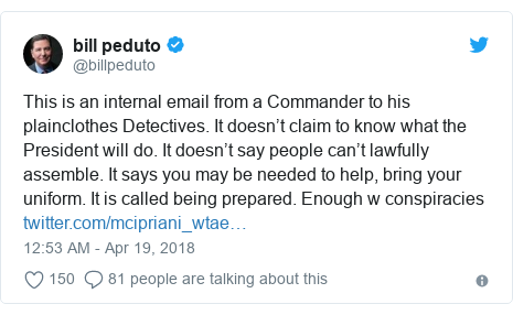 Twitter post by @billpeduto: This is an internal email from a Commander to his plainclothes Detectives. It doesn't claim to know what the President will do. It doesn't say people can't lawfully assemble. It says you may be needed to help, bring your uniform. It is called being prepared. Enough w conspiracies