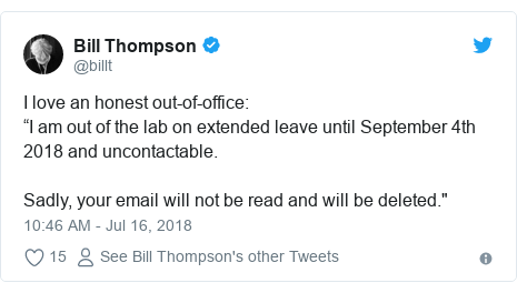 """Twitter post by @billt: I love an honest out-of-office """"I am out of the lab on extended leave until September 4th 2018 and uncontactable.Sadly, your email will not be read and will be deleted."""""""