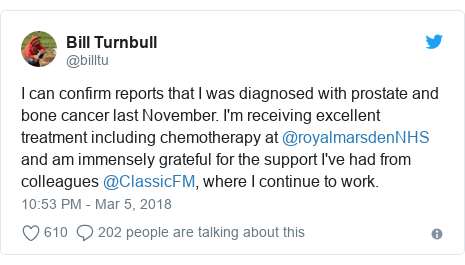 Twitter post by @billtu: I can confirm reports that I was diagnosed with prostate and bone cancer last November. I'm receiving excellent treatment including chemotherapy at @royalmarsdenNHS  and am immensely grateful for the support I've had from colleagues @ClassicFM, where I continue to work.