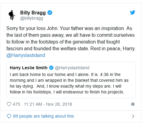 Twitter post by @billybragg: Sorry for your loss John. Your father was an inspiration. As the last of them pass away, we all have to commit ourselves to follow in the footsteps of the generation that fought fascism and founded the welfare state. Rest in peace, Harry. @Harryslaststand