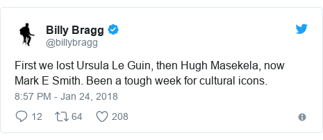Twitter post by @billybragg: First we lost Ursula Le Guin, then Hugh Masekela, now Mark E Smith. Been a tough week for cultural icons.