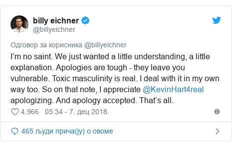 Twitter post by @billyeichner: I'm no saint. We just wanted a little understanding, a little explanation. Apologies are tough - they leave you vulnerable. Toxic masculinity is real. I deal with it in my own way too. So on that note, I appreciate @KevinHart4real  apologizing. And apology accepted. That's all.