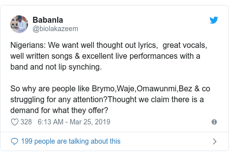 Twitter post by @biolakazeem: Nigerians  We want well thought out lyrics,  great vocals, well written songs & excellent live performances with a band and not lip synching.So why are people like Brymo,Waje,Omawunmi,Bez & co struggling for any attention?Thought we claim there is a demand for what they offer?