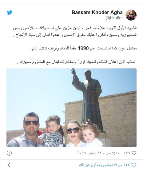 تويتر رسالة بعث بها @bkaflm: الشهيد الأول للثورة علاء أبو فخر ، لبنان حزين على أستشهادك ، بالأمس رئيس الجمهورية وصهره أنكروا عليك حقوق الأنسان وأعادوا لبنان إلى حياة الأشباح .ميشال عون كما أستسلمت عام 1990 حقناً للدماء ولوقف شلال الدم . نطلب الأن إعلان فشلك وتنحيك فوراً  ومغادرتك لبنان مع المشؤوم صهرك .