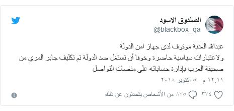 تويتر رسالة بعث بها @blackbox_qa: عبدالله العذبة موقوف لدى جهاز امن الدولة ولاعتبارات سياسية حاضرة وخوفا أن تستغل ضد الدولة تم تكليف جابر المري من صحيفة العرب بإدارة حساباته على منصات التواصل