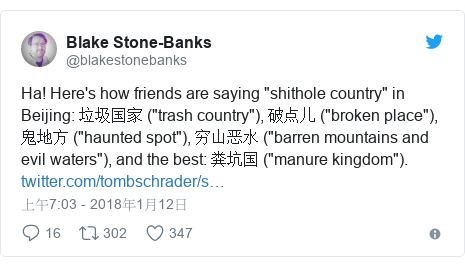 "Twitter 用戶名 @blakestonebanks: Ha! Here's how friends are saying ""shithole country"" in Beijing  垃圾国家 (""trash country""), 破点儿 (""broken place""), 鬼地方 (""haunted spot""), 穷山恶水 (""barren mountains and evil waters""), and the best  粪坑国 (""manure kingdom"")."