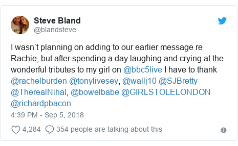 Twitter post by @blandsteve: I wasn't planning on adding to our earlier message re Rachie, but after spending a day laughing and crying at the wonderful tributes to my girl on @bbc5live I have to thank @rachelburden @tonylivesey, @wallj10 @SJBretty @TherealNihal, @bowelbabe @GIRLSTOLELONDON @richardpbacon