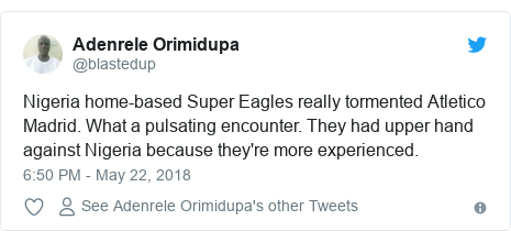Twitter post by @blastedup: Nigeria home-based Super Eagles really tormented Atletico Madrid. What a pulsating encounter. They had upper hand against Nigeria because they're more experienced.