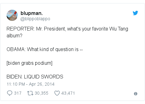 Twitter post by @blippoblappo: REPORTER  Mr. President, what's your favorite Wu Tang album?OBAMA  What kind of question is --[biden grabs podium]BIDEN  LIQUID SWORDS