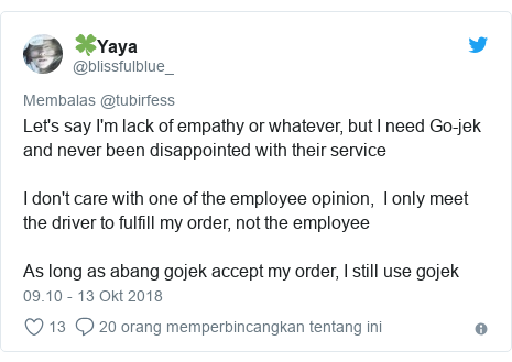 Twitter pesan oleh @blissfulblue_: Let's say I'm lack of empathy or whatever, but I need Go-jek and never been disappointed with their service I don't care with one of the employee opinion,  I only meet the driver to fulfill my order, not the employeeAs long as abang gojek accept my order, I still use gojek