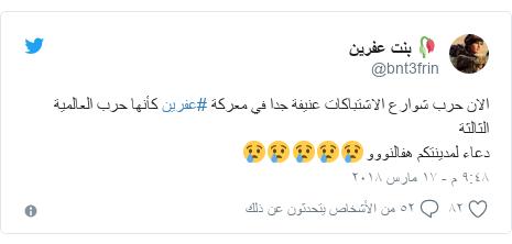 تويتر رسالة بعث بها @bnt3frin: الان حرب شوارع الاشتباكات عنيفة جدا في معركة #عفرين كأنها حرب العالمية الثالثة دعاء لمدينتكم هفالنووو😢😢😢😢😢