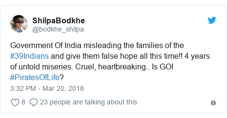 Twitter post by @bodkhe_shilpa: Government Of India misleading the families of the #39Indians and give them false hope all this time!! 4 years of untold miseries. Cruel, heartbreaking.. Is GOI #PiratesOfLife?