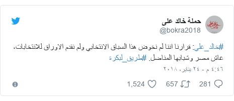 تويتر رسالة بعث بها @bokra2018: #خالد_علي  قرارنا اننا لم نخوض هذا السباق الانتخابي ولم نقدم الاوراق للانتخابات، عاش مصر وشبابها المناضل. #طريق_لبكرة