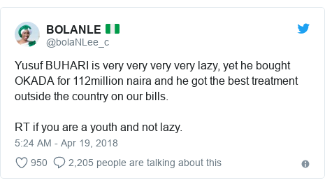 Twitter wallafa daga @bolaNLee_c: Yusuf BUHARI is very very very very lazy, yet he bought OKADA for 112million naira and he got the best treatment outside the country on our bills.RT if you are a youth and not lazy.