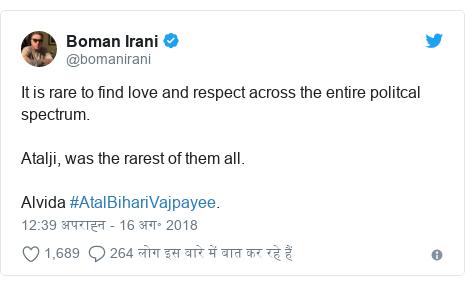 ट्विटर पोस्ट @bomanirani: It is rare to find love and respect across the entire politcal spectrum. Atalji, was the rarest of them all. Alvida #AtalBihariVajpayee.