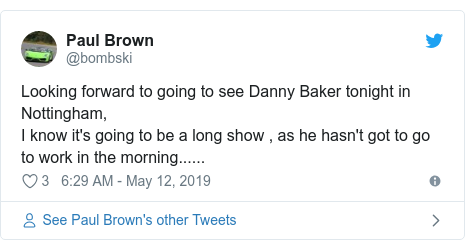 Twitter post by @bombski: Looking forward to going to see Danny Baker tonight in Nottingham,  I know it's going to be a long show , as he hasn't got to go to work in the morning......