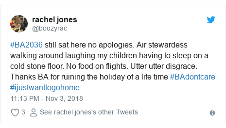 Twitter post by @boozyrac: #BA2036 still sat here no apologies. Air stewardess walking around laughing my children having to sleep on a cold stone floor. No food on flights. Utter utter disgrace. Thanks BA for ruining the holiday of a life time #BAdontcare #ijustwanttogohome