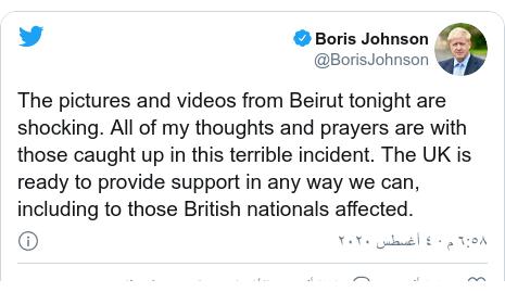 تويتر رسالة بعث بها @BorisJohnson: The pictures and videos from Beirut tonight are shocking. All of my thoughts and prayers are with those caught up in this terrible incident. The UK is ready to provide support in any way we can, including to those British nationals affected.