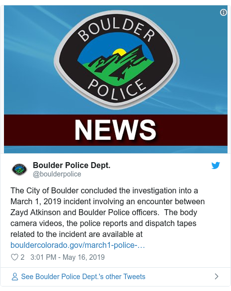 Twitter post by @boulderpolice: The City of Boulder concluded the investigation into a March 1, 2019 incident involving an encounter between Zayd Atkinson and Boulder Police officers.  The body camera videos, the police reports and dispatch tapes related to the incident are available at