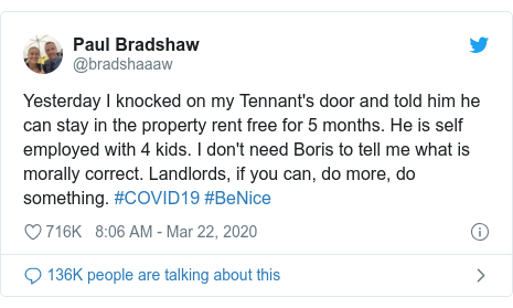 Twitter post by @bradshaaaw: Yesterday I knocked on my Tennant's door and told him he can stay in the property rent free for 5 months. He is self employed with 4 kids. I don't need Boris to tell me what is morally correct. Landlords, if you can, do more, do something. #COVID19 #BeNice
