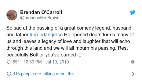 Twitter post by @brendanMrsBrown: So sad at the passing of a great comedy legend, husband and father #brendangrace He opened doors for so many of us and leaves a legacy of love and laughter that will echo through this land and we will all mourn his passing. Rest peacefully Bottler you've earned it.