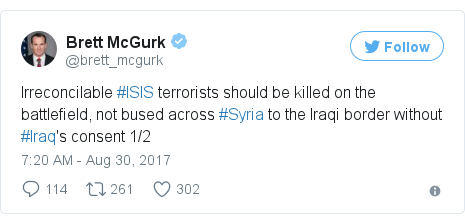 Twitter post by @brett_mcgurk: Irreconcilable #ISIS terrorists should be killed on the battlefield, not bused across #Syria to the Iraqi border without #Iraq's consent 1/2