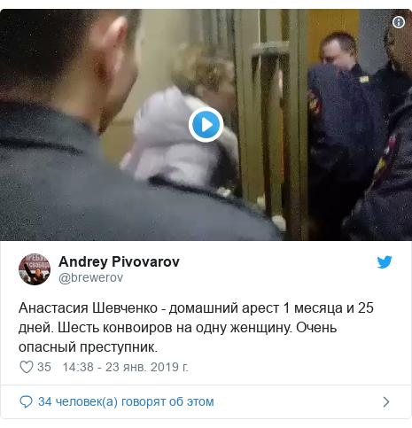 Twitter пост, автор: @brewerov: Анастасия Шевченко - домашний арест 1 месяца и 25 дней. Шесть конвоиров на одну женщину. Очень опасный преступник.