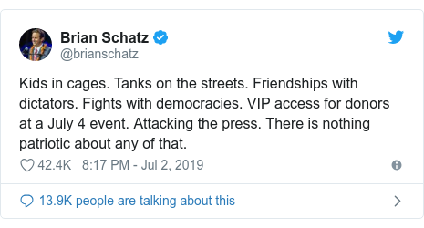 Twitter post by @brianschatz: Kids in cages. Tanks on the streets. Friendships with dictators. Fights with democracies. VIP access for donors at a July 4 event. Attacking the press. There is nothing patriotic about any of that.