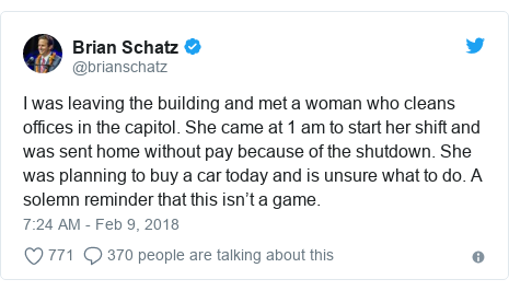 Twitter post by @brianschatz: I was leaving the building and met a woman who cleans offices in the capitol. She came at 1 am to start her shift and was sent home without pay because of the shutdown. She was planning to buy a car today and is unsure what to do. A solemn reminder that this isn't a game.
