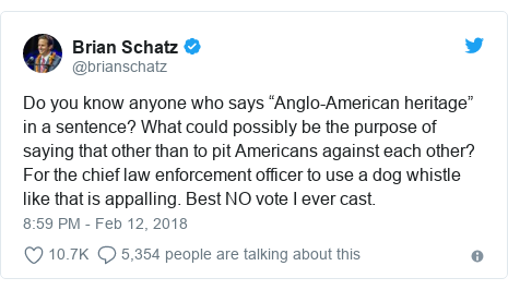 "Twitter post by @brianschatz: Do you know anyone who says ""Anglo-American heritage"" in a sentence? What could possibly be the purpose of saying that other than to pit Americans against each other? For the chief law enforcement officer to use a dog whistle like that is appalling. Best NO vote I ever cast."