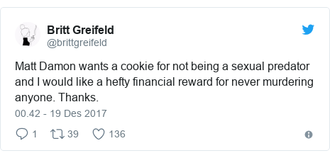 Twitter pesan oleh @brittgreifeld: Matt Damon wants a cookie for not being a sexual predator and I would like a hefty financial reward for never murdering anyone. Thanks.