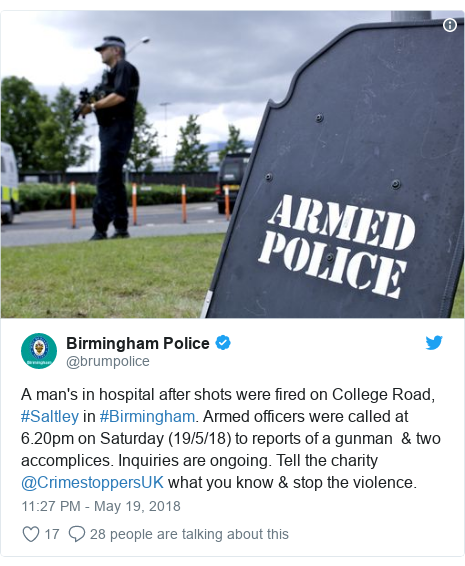 Twitter post by @brumpolice: A man's in hospital after shots were fired on College Road, #Saltley in #Birmingham. Armed officers were called at 6.20pm on Saturday (19/5/18) to reports of a gunman  & two accomplices. Inquiries are ongoing. Tell the charity @CrimestoppersUK what you know & stop the violence.