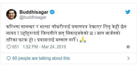 Twitter post by @buddhisagar: करिश्मा मानन्धर र शान्ता चौधरीलाई प्रमाणपत्र देखाएर लिनू केही छैन सायद ! उहाँहरुलाई जिन्दगीले झन् सिकाइसकेको छ । ज्ञान आर्जनको तरिका फरक हो । प्रयासलाई सम्मान गरौँ । 🙏