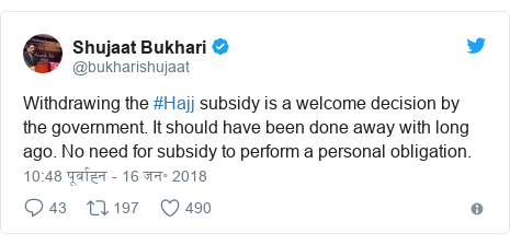 ट्विटर पोस्ट @bukharishujaat: Withdrawing the #Hajj subsidy is a welcome decision by the government. It should have been done away with long ago. No need for subsidy to perform a personal obligation.