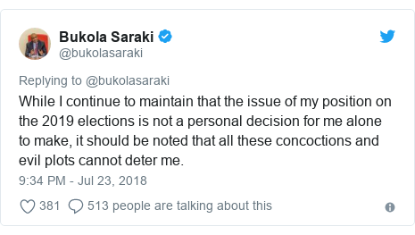 Twitter post by @bukolasaraki: While I continue to maintain that the issue of my position on the 2019 elections is not a personal decision for me alone to make, it should be noted that all these concoctions and evil plots cannot deter me.