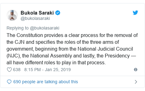 Twitter post by @bukolasaraki: The Constitution provides a clear process for the removal of the CJN and specifies the roles of the three arms of government, beginning from the National Judicial Council (NJC), the National Assembly and lastly, the Presidency — all have different roles to play in that process.