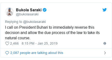 Twitter post by @bukolasaraki: I call on President Buhari to immediately reverse this decision and allow the due process of the law to take its natural course.