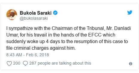 Twitter post by @bukolasaraki: I sympathize with the Chairman of the Tribunal, Mr. Danladi Umar, for his travail in the hands of the EFCC which suddenly woke up 4 days to the resumption of this case to file criminal charges against him.