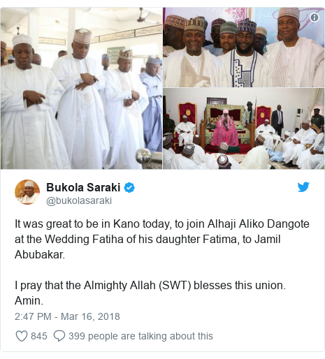 Twitter post by @bukolasaraki: It was great to be in Kano today, to join Alhaji Aliko Dangote at the Wedding Fatiha of his daughter Fatima, to Jamil Abubakar.I pray that the Almighty Allah (SWT) blesses this union. Amin.
