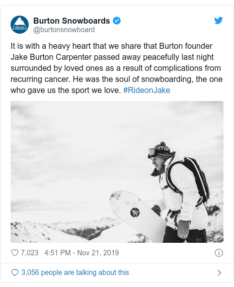Twitter post by @burtonsnowboard: It is with a heavy heart that we share that Burton founder Jake Burton Carpenter passed away peacefully last night surrounded by loved ones as a result of complications from recurring cancer. He was the soul of snowboarding, the one who gave us the sport we love. #RideonJake