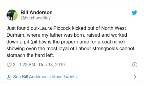 Twitter post by @butchandriley: Just found out-Laura Pidcock kicked out of North West Durham, where my father was born, raised and worked down a pit (pit btw is the proper name for a coal mine) showing even the most loyal of Labour strongholds cannot stomach the hard left.