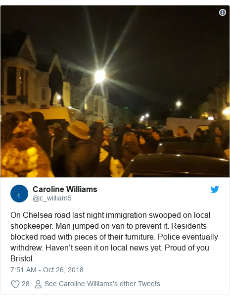 Twitter post by @c_william5: On Chelsea road last night immigration swooped on local shopkeeper. Man jumped on van to prevent it. Residents blocked road with pieces of their furniture. Police eventually withdrew. Haven't seen it on local news yet. Proud of you Bristol.