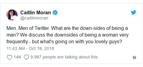 Twitter post by @caitlinmoran: Men. Men of Twitter. What are the down-sides of being a man? We discuss the downsides of being a woman very frequently - but what's going on with you lovely guys?