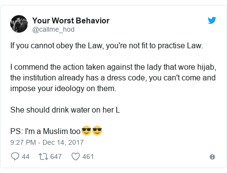 Twitter post by @callme_hod: If you cannot obey the Law, you're not fit to practise Law. I commend the action taken against the lady that wore hijab, the institution already has a dress code, you can't come and impose your ideology on them.She should drink water on her LPS  I'm a Muslim too😎😎