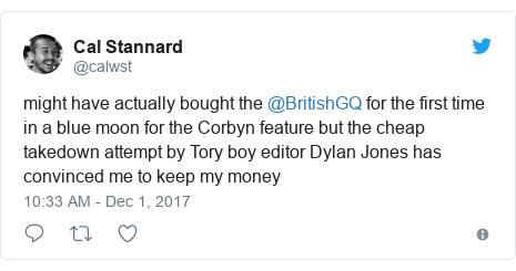 Twitter post by @calwst: might have actually bought the @BritishGQ for the first time in a blue moon for the Corbyn feature but the cheap takedown attempt by Tory boy editor Dylan Jones has convinced me to keep my money