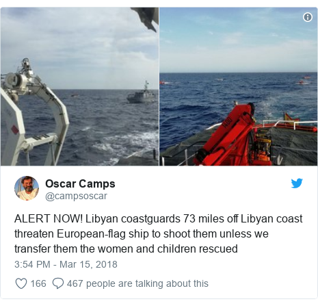 Twitter post by @campsoscar: ALERT NOW! Libyan coastguards 73 miles off Libyan coast threaten European-flag ship to shoot them unless we transfer them the women and children rescued