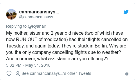 Twitter post by @canmancansays: My mother, sister and 2 year old niece (two of which have now RUN OUT of medication) had their flights cancelled on Tuesday, and again today. They're stuck in Berlin. Why are you the only company cancelling flights due to weather? And moreover, what assistance are you offering??