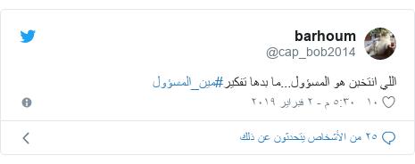 تويتر رسالة بعث بها @cap_bob2014: اللي انتخبن هو المسؤول...ما بدها تفكير#مين_المسؤول